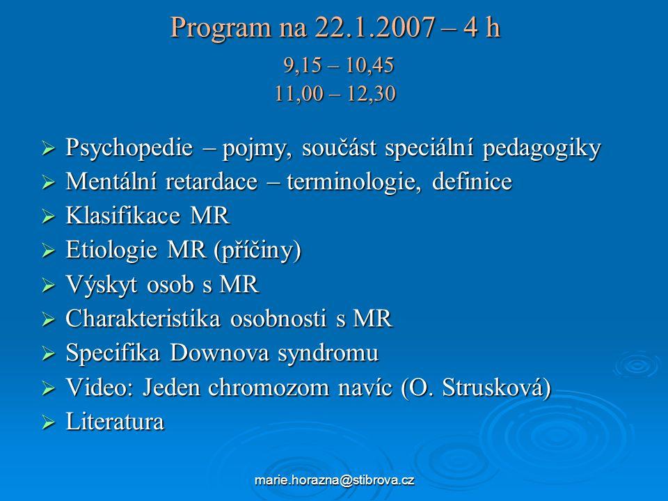 Program na 22.1.2007 – 4 h 9,15 – 10,45 11,00 – 12,30  Psychopedie – pojmy, součást speciální pedagogiky  Mentální retardace – terminologie, definice  Klasifikace MR  Etiologie MR (příčiny)  Výskyt osob s MR  Charakteristika osobnosti s MR  Specifika Downova syndromu  Video: Jeden chromozom navíc (O.
