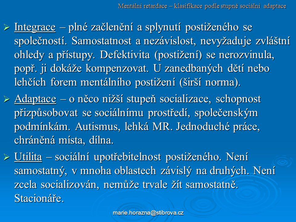marie.horazna@stibrova.cz Mentální retardace – klasifikace podle stupně sociální adaptace  Integrace – plné začlenění a splynutí postiženého se společností.