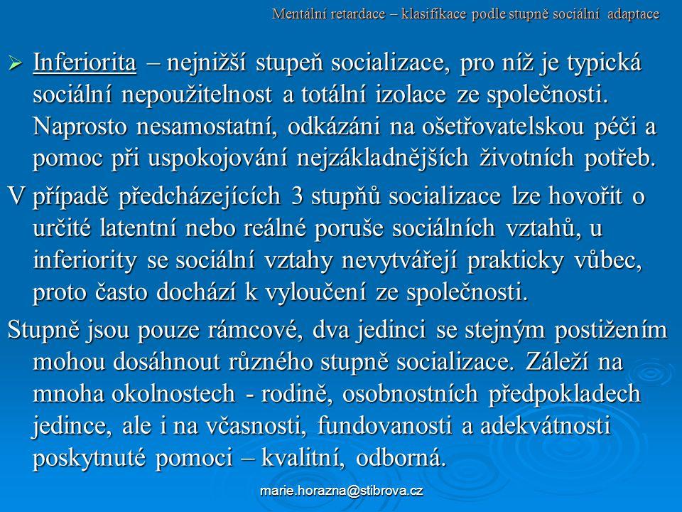 marie.horazna@stibrova.cz Mentální retardace – klasifikace podle stupně sociální adaptace  Inferiorita – nejnižší stupeň socializace, pro níž je typická sociální nepoužitelnost a totální izolace ze společnosti.