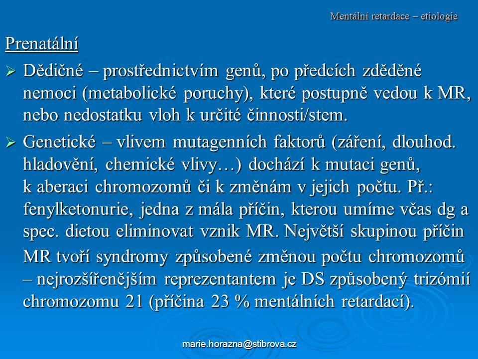 marie.horazna@stibrova.cz Mentální retardace – etiologie Prenatální  Dědičné – prostřednictvím genů, po předcích zděděné nemoci (metabolické poruchy), které postupně vedou k MR, nebo nedostatku vloh k určité činnosti/stem.