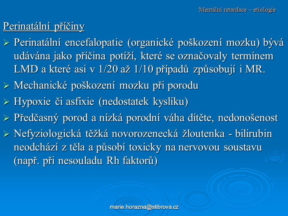 marie.horazna@stibrova.cz Mentální retardace – etiologie Perinatální příčiny  Perinatální encefalopatie (organické poškození mozku) bývá udávána jako příčina potíží, které se označovaly termínem LMD a které asi v 1/20 až 1/10 případů způsobují i MR.
