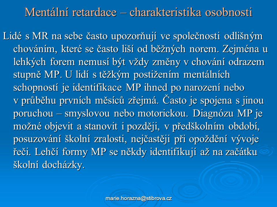 marie.horazna@stibrova.cz Mentální retardace – charakteristika osobnosti Lidé s MR na sebe často upozorňují ve společnosti odlišným chováním, které se často liší od běžných norem.