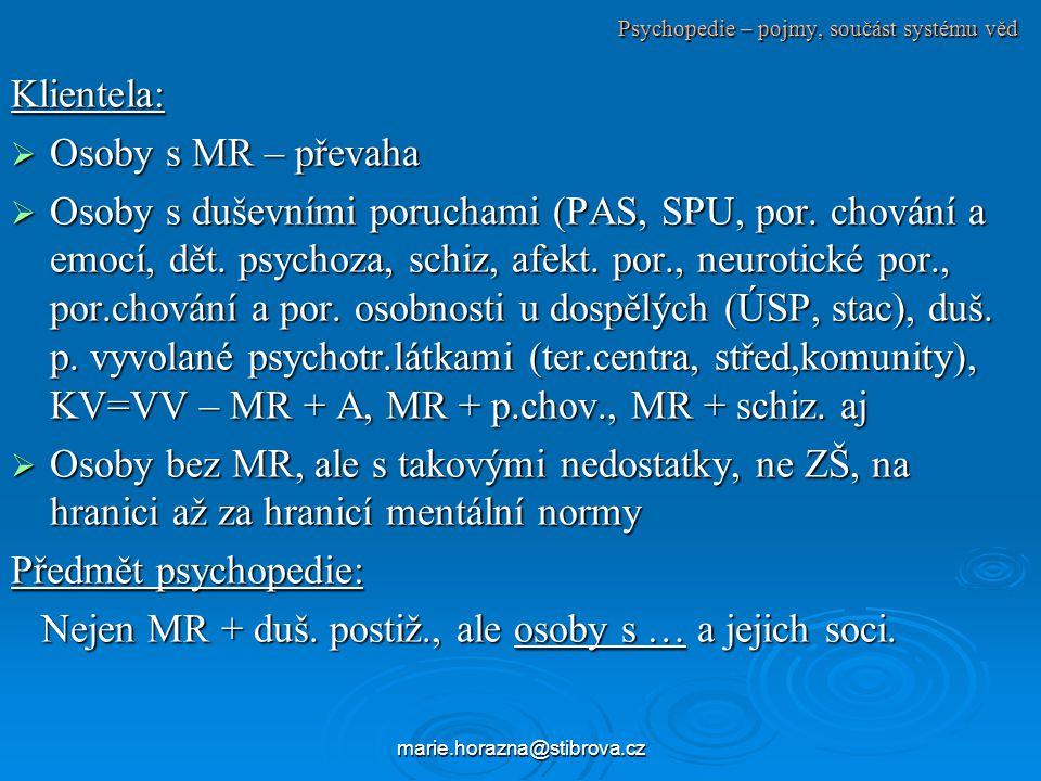 marie.horazna@stibrova.cz Psychopedie – pojmy, součást systému věd Klientela:  Osoby s MR – převaha  Osoby s duševními poruchami (PAS, SPU, por.