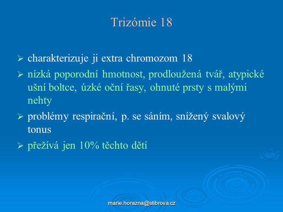 marie.horazna@stibrova.cz Trizómie 18   charakterizuje ji extra chromozom 18   nízká poporodní hmotnost, prodloužená tvář, atypické ušní boltce, úzké oční řasy, ohnuté prsty s malými nehty   problémy respirační, p.