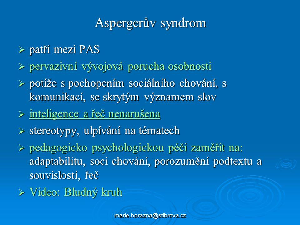 marie.horazna@stibrova.cz Aspergerův syndrom  patří mezi PAS  pervazivní vývojová porucha osobnosti  potíže s pochopením sociálního chování, s komunikací, se skrytým významem slov  inteligence a řeč nenarušena  stereotypy, ulpívání na tématech  pedagogicko psychologickou péči zaměřit na: adaptabilitu, soci chování, porozumění podtextu a souvislostí, řeč  Video: Bludný kruh