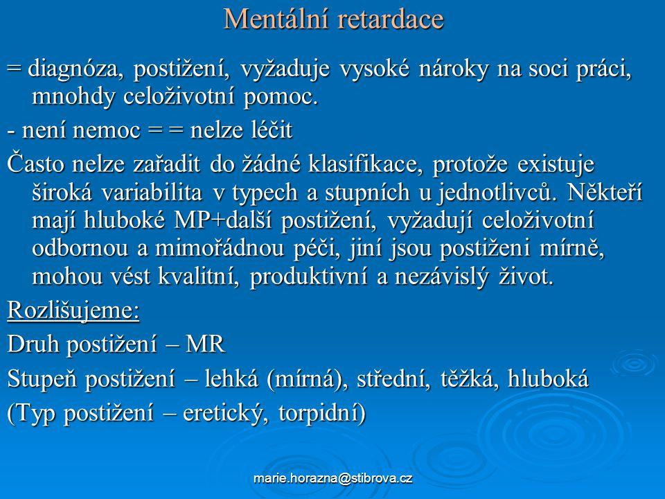 marie.horazna@stibrova.cz Mentální retardace – terminologie Snad v žádném jiném oboru lidské činnosti se nevyskytují tak velké problémy etického rázu, jako právě v psychopedii (psychiatrii).