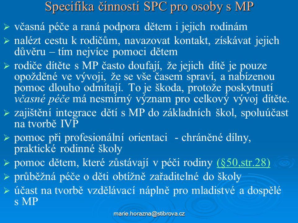 marie.horazna@stibrova.cz Specifika činnosti SPC pro osoby s MP   včasná péče a raná podpora dětem i jejich rodinám   nalézt cestu k rodičům, navazovat kontakt, získávat jejich důvěru – tím nejvíce pomoci dětem   rodiče dítěte s MP často doufají, že jejich dítě je pouze opožděné ve vývoji, že se vše časem spraví, a nabízenou pomoc dlouho odmítají.