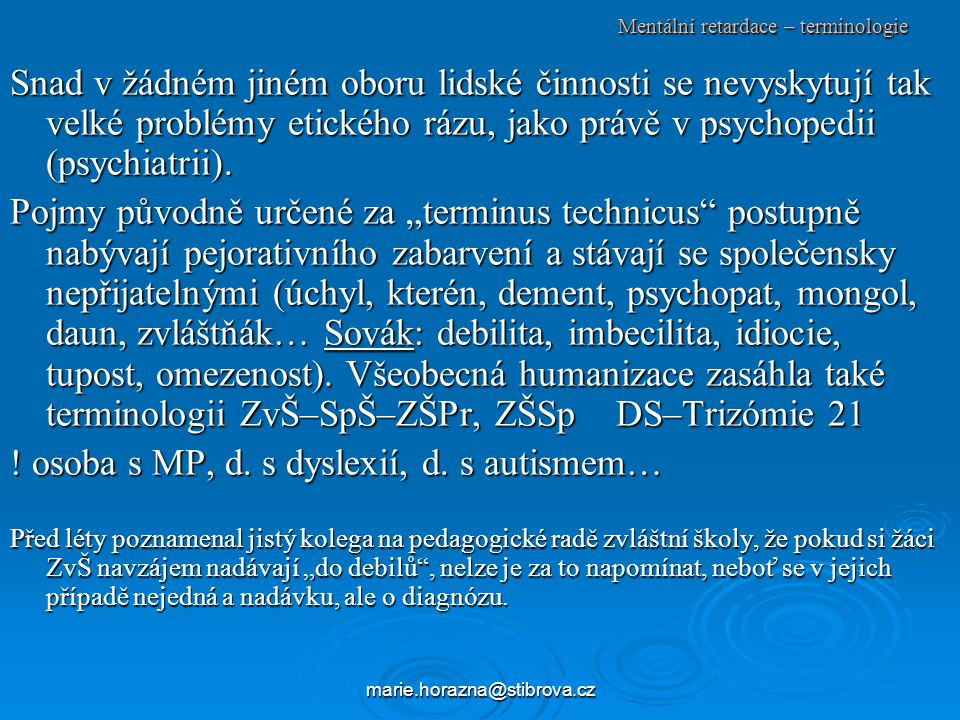 marie.horazna@stibrova.cz Mentální retardace – klasifikace podle doby vzniku rozpadá se schopnost koncentrace a zasahuje celý integrovaný systém CNS, takže ani zachované funkce již nemají šanci se uplatnit.