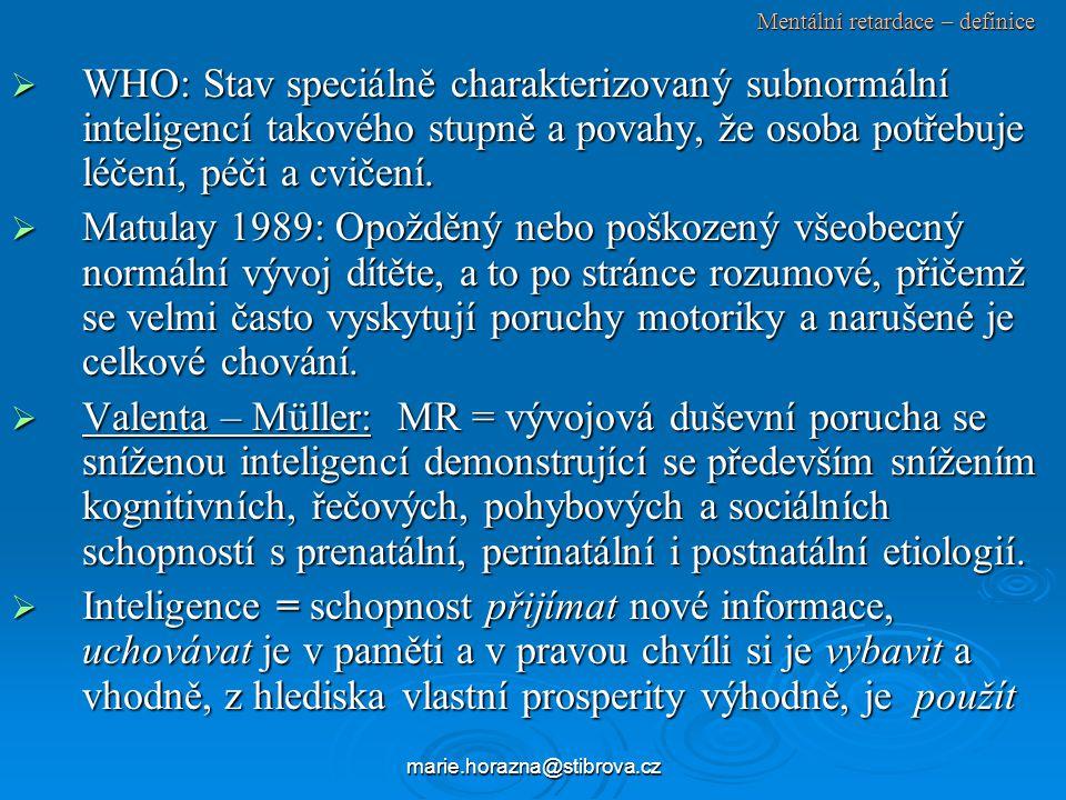 marie.horazna@stibrova.cz Mentální retardace – definice  WHO: Stav speciálně charakterizovaný subnormální inteligencí takového stupně a povahy, že osoba potřebuje léčení, péči a cvičení.
