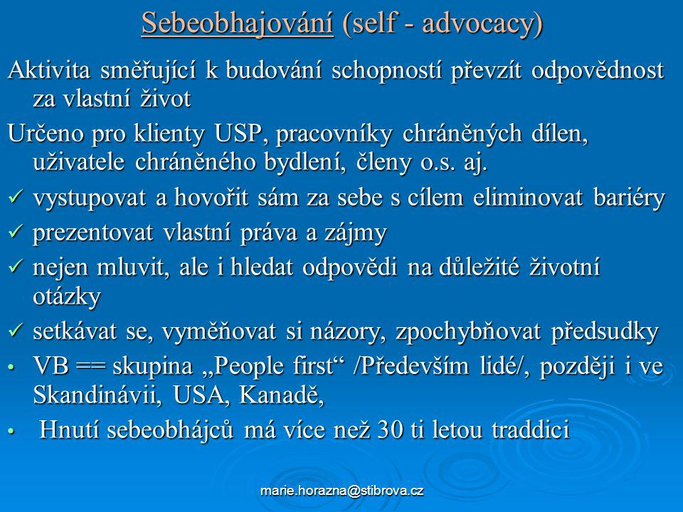 marie.horazna@stibrova.cz Sebeobhajování (self - advocacy) Aktivita směřující k budování schopností převzít odpovědnost za vlastní život Určeno pro klienty USP, pracovníky chráněných dílen, uživatele chráněného bydlení, členy o.s.