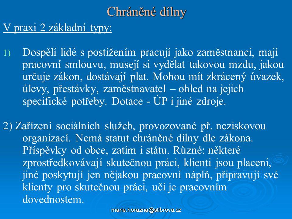 marie.horazna@stibrova.cz Chráněné dílny V praxi 2 základní typy: 1) 1) Dospělí lidé s postižením pracují jako zaměstnanci, mají pracovní smlouvu, musejí si vydělat takovou mzdu, jakou určuje zákon, dostávají plat.