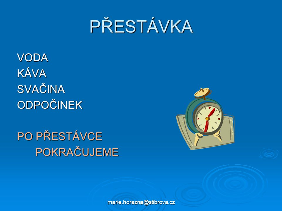 marie.horazna@stibrova.cz PŘESTÁVKA VODAKÁVASVAČINAODPOČINEK PO PŘESTÁVCE POKRAČUJEME POKRAČUJEME