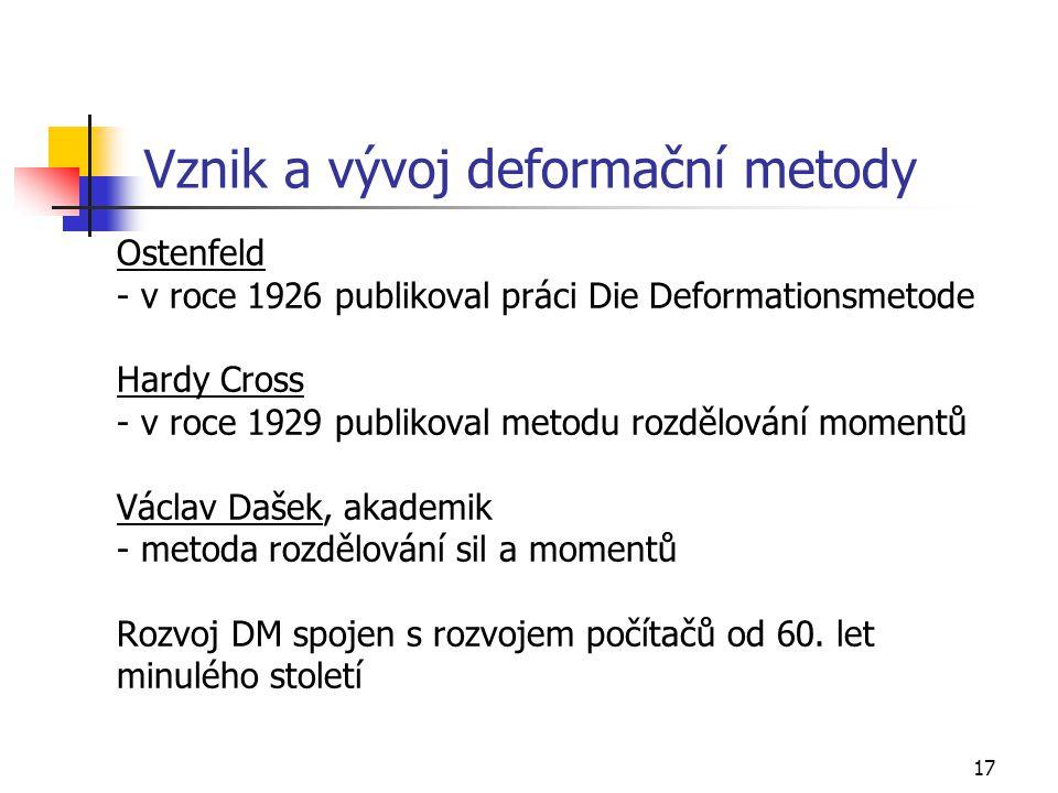 17 Vznik a vývoj deformační metody Ostenfeld - v roce 1926 publikoval práci Die Deformationsmetode Hardy Cross - v roce 1929 publikoval metodu rozdělování momentů Václav Dašek, akademik - metoda rozdělování sil a momentů Rozvoj DM spojen s rozvojem počítačů od 60.