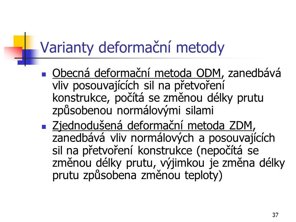 37 Varianty deformační metody Obecná deformační metoda ODM, zanedbává vliv posouvajících sil na přetvoření konstrukce, počítá se změnou délky prutu způsobenou normálovými silami Zjednodušená deformační metoda ZDM, zanedbává vliv normálových a posouvajících sil na přetvoření konstrukce (nepočítá se změnou délky prutu, výjimkou je změna délky prutu způsobena změnou teploty)