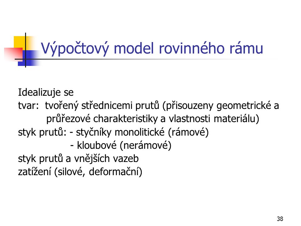 38 Výpočtový model rovinného rámu Idealizuje se tvar: tvořený střednicemi prutů (přisouzeny geometrické a průřezové charakteristiky a vlastnosti materiálu) styk prutů: - styčníky monolitické (rámové) - kloubové (nerámové) styk prutů a vnějších vazeb zatížení (silové, deformační)