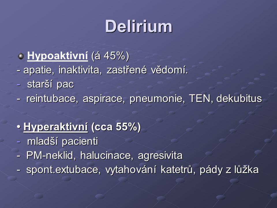 Delirium (á 45%) Hypoaktivní (á 45%) - apatie, inaktivita, zastřené vědomí. -starší pac - reintubace, aspirace, pneumonie, TEN, dekubitus Hyperaktivní