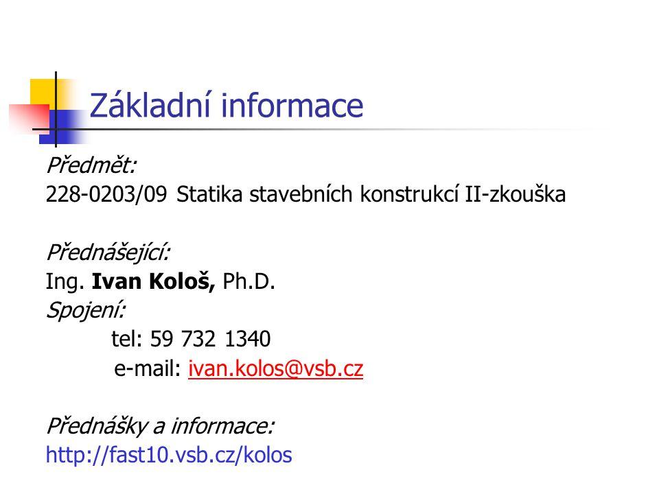 Základní informace Předmět: 228-0203/09 Statika stavebních konstrukcí II-zkouška Přednášející: Ing. Ivan Kološ, Ph.D. Spojení: tel: 59 732 1340 e-mail