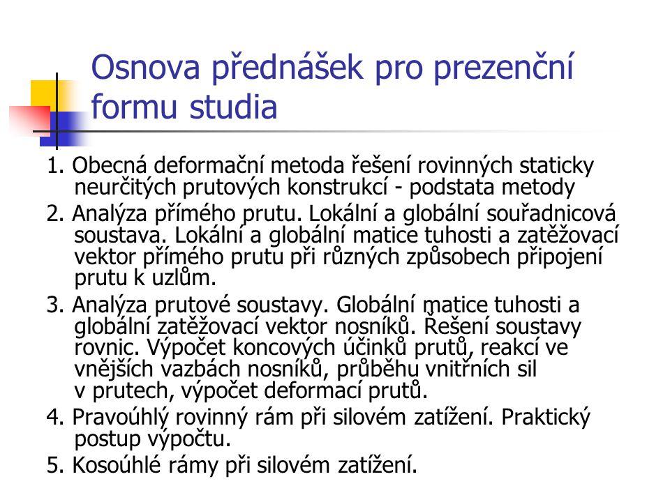 Osnova přednášek pro prezenční formu studia 1. Obecná deformační metoda řešení rovinných staticky neurčitých prutových konstrukcí - podstata metody 2.