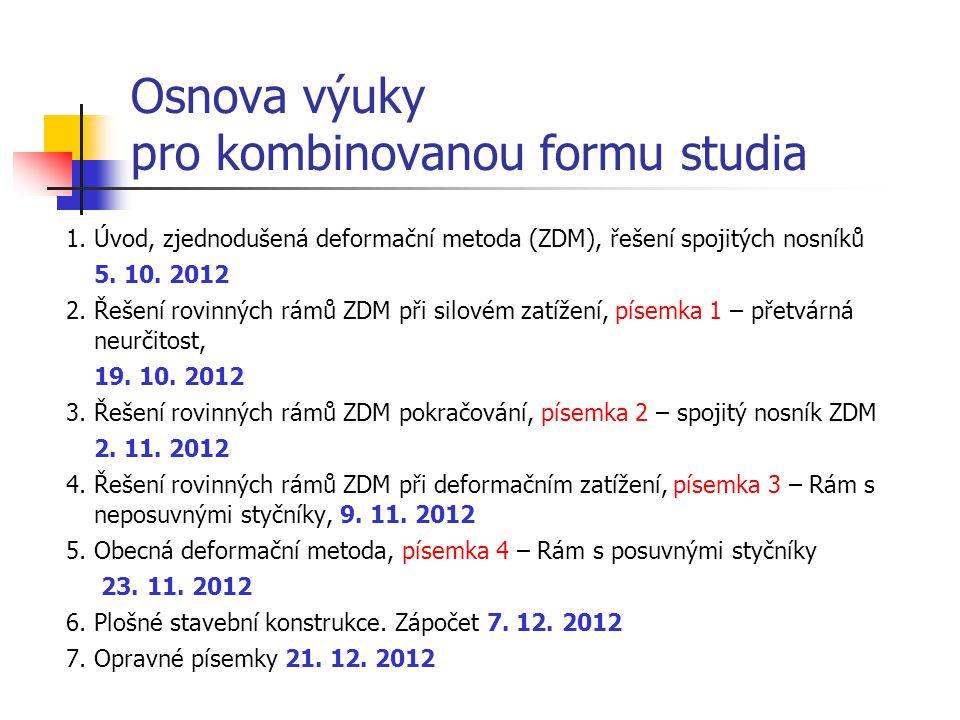 Osnova výuky pro kombinovanou formu studia 1. Úvod, zjednodušená deformační metoda (ZDM), řešení spojitých nosníků 5. 10. 2012 2. Řešení rovinných rám