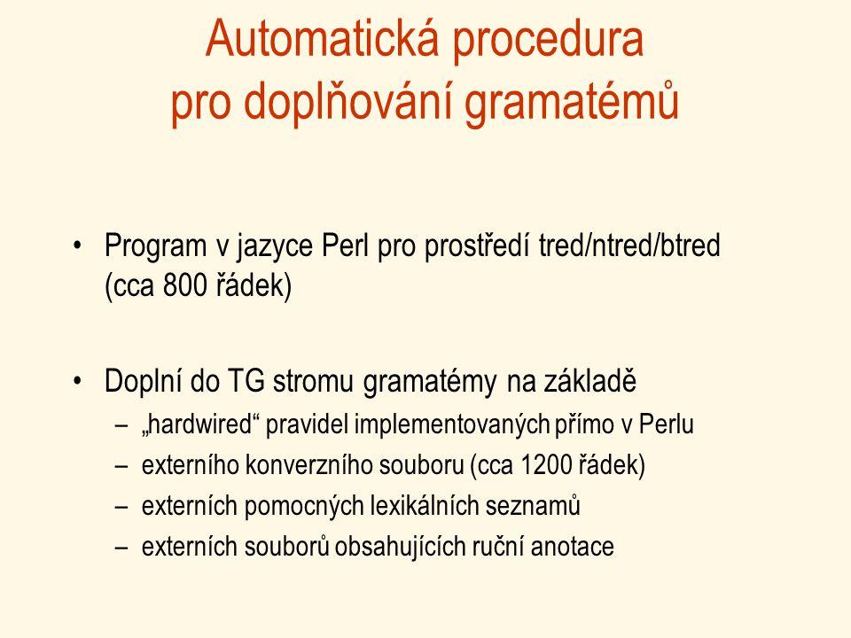 """Automatická procedura pro doplňování gramatémů Program v jazyce Perl pro prostředí tred/ntred/btred (cca 800 řádek) Doplní do TG stromu gramatémy na základě –""""hardwired pravidel implementovaných přímo v Perlu –externího konverzního souboru (cca 1200 řádek) –externích pomocných lexikálních seznamů –externích souborů obsahujících ruční anotace"""