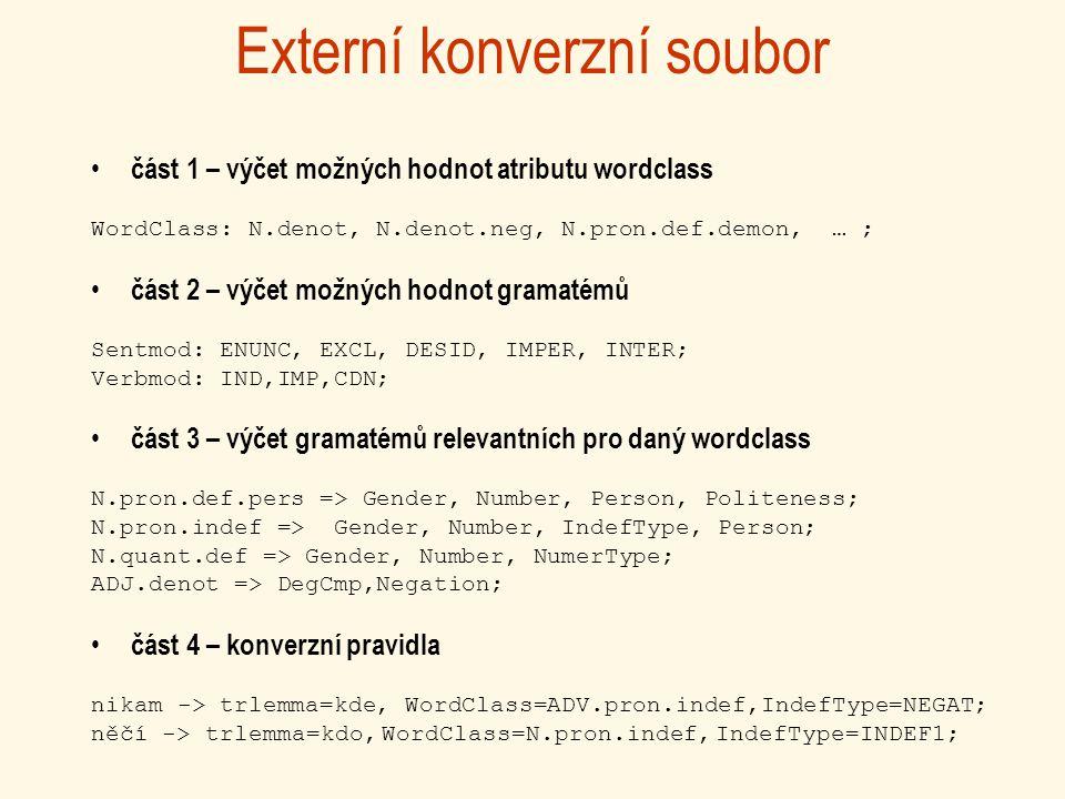 Externí konverzní soubor část 1 – výčet možných hodnot atributu wordclass WordClass: N.denot, N.denot.neg, N.pron.def.demon, … ; část 2 – výčet možných hodnot gramatémů Sentmod: ENUNC, EXCL, DESID, IMPER, INTER; Verbmod: IND,IMP,CDN; část 3 – výčet gramatémů relevantních pro daný wordclass N.pron.def.pers => Gender, Number, Person, Politeness; N.pron.indef => Gender, Number, IndefType, Person; N.quant.def => Gender, Number, NumerType; ADJ.denot => DegCmp,Negation; část 4 – konverzní pravidla nikam -> trlemma=kde, WordClass=ADV.pron.indef,IndefType=NEGAT; něčí -> trlemma=kdo, WordClass=N.pron.indef, IndefType=INDEF1;