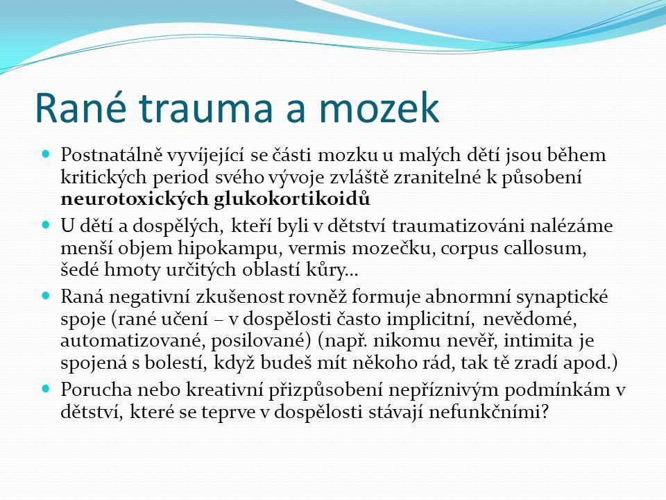 Rané trauma a mozek Postnatálně vyvíjející se části mozku u malých dětí jsou během kritických period svého vývoje zvláště zranitelné k působení neurotoxických glukokortikoidů U dětí a dospělých, kteří byli v dětství traumatizováni nalézáme menší objem hipokampu, vermis mozečku, corpus callosum, šedé hmoty určitých oblastí kůry… Raná negativní zkušenost rovněž formuje abnormní synaptické spoje (rané učení – v dospělosti často implicitní, nevědomé, automatizované, posilované) (např.