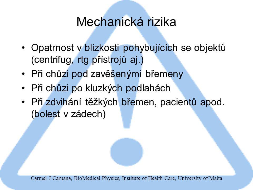 Carmel J Caruana, BioMedical Physics, Institute of Health Care, University of Malta Mechanická rizika Opatrnost v blízkosti pohybujících se objektů (centrifug, rtg přístrojů aj.) Při chůzi pod zavěšenými břemeny Při chůzi po kluzkých podlahách Při zdvihání těžkých břemen, pacientů apod.