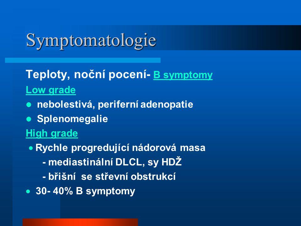 Symptomatologie Teploty, noční pocení- B symptomy Low grade nebolestivá, periferní adenopatie Splenomegalie High grade  Rychle progredující nádorová masa - mediastinální DLCL, sy HDŽ - břišní se střevní obstrukcí  30- 40% B symptomy