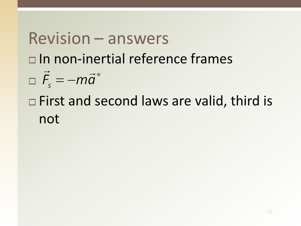 12 Revision – answers  In non-inertial reference frames   First and second laws are valid, third is not