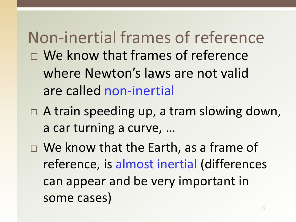 5  We know that frames of reference where Newton's laws are not valid are called non-inertial  A train speeding up, a tram slowing down, a car turning a curve, …  We know that the Earth, as a frame of reference, is almost inertial (differences can appear and be very important in some cases) Non-inertial frames of reference