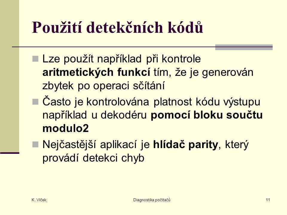 K. Vlček: Diagnostika počítačů11 Použití detekčních kódů Lze použít například při kontrole aritmetických funkcí tím, že je generován zbytek po operaci