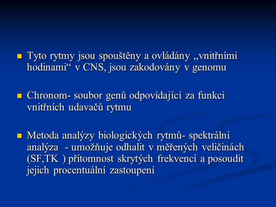 Biorytmuy mají význam v patolofyziologii kardiovaskulárních i cerebrovaskulárních onemocnění a jejich komplikací – jejich studium- chronobiologie Biorytmuy mají význam v patolofyziologii kardiovaskulárních i cerebrovaskulárních onemocnění a jejich komplikací – jejich studium- chronobiologie Důležitost při optimalizaci léčby – chronoterapie Důležitost při optimalizaci léčby – chronoterapie Cirkadiánní rytmy ( diurnální rytmy) střídání dne a noci – synchronizace tělesných funkcí se střídáním cyklu den/noc Cirkadiánní rytmy ( diurnální rytmy) střídání dne a noci – synchronizace tělesných funkcí se střídáním cyklu den/noc