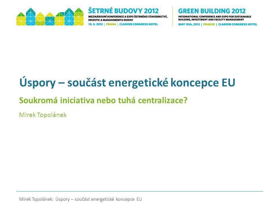 Úspory – součást energetické koncepce EU Soukromá iniciativa nebo tuhá centralizace? Mirek Topolánek Mirek Topolánek: Úspory – součást energetické kon