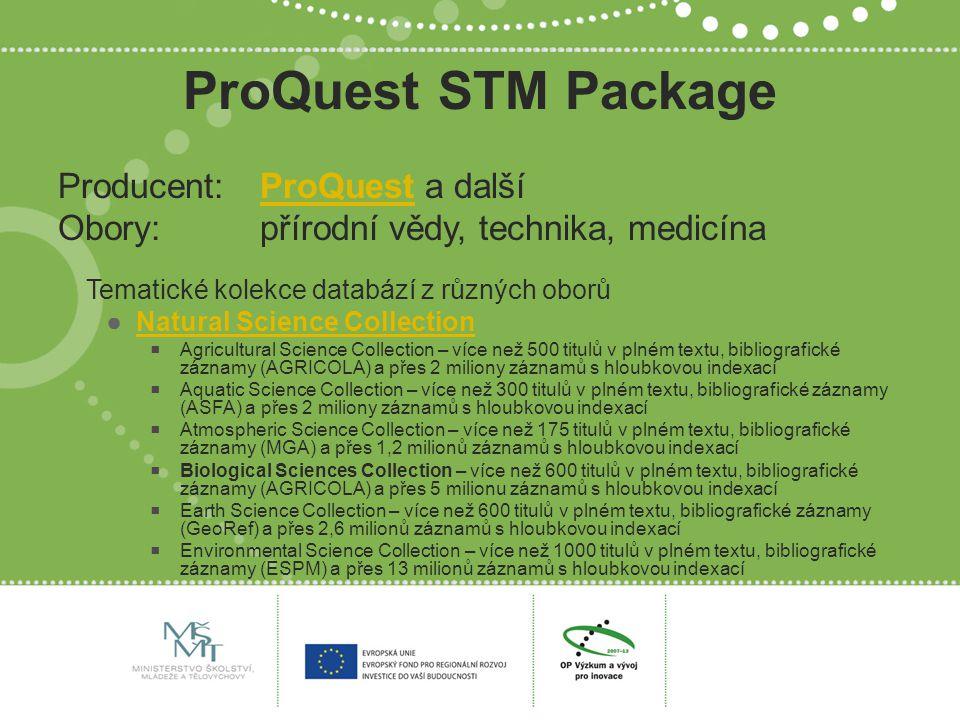 ProQuest STM Package Producent: ProQuest a dalšíProQuest Obory: přírodní vědy, technika, medicína Tematické kolekce databází z různých oborů ●Natural