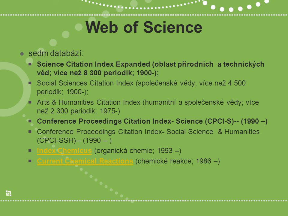 Web of Science ●sedm databází:  Science Citation Index Expanded (oblast přírodních a technických věd; více než 8 300 periodik; 1900-);  Social Sciences Citation Index (společenské vědy; více než 4 500 periodik; 1900-);  Arts & Humanities Citation Index (humanitní a společenské vědy; více než 2 300 periodik; 1975-)  Conference Proceedings Citation Index- Science (CPCI-S)-- (1990 –)  Conference Proceedings Citation Index- Social Science & Humanities (CPCI-SSH)-- (1990 – )  Index Chemicus (organická chemie; 1993 –) Index Chemicus  Current Chemical Reactions (chemické reakce; 1986 –) Current Chemical Reactions