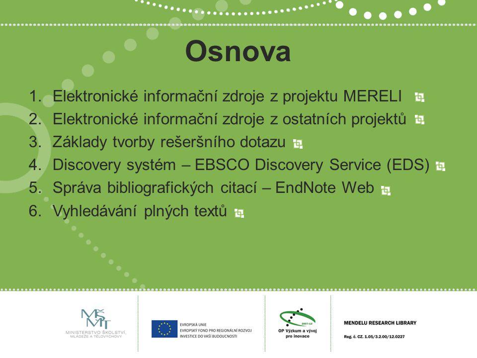 Osnova 1.Elektronické informační zdroje z projektu MERELI 2.Elektronické informační zdroje z ostatních projektů 3.Základy tvorby rešeršního dotazu 4.Discovery systém – EBSCO Discovery Service (EDS) 5.Správa bibliografických citací – EndNote Web 6.Vyhledávání plných textů