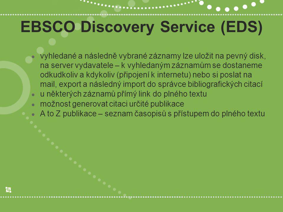 EBSCO Discovery Service (EDS) ● vyhledané a následně vybrané záznamy lze uložit na pevný disk, na server vydavatele – k vyhledaným záznamům se dostaneme odkudkoliv a kdykoliv (připojení k internetu) nebo si poslat na mail, export a následný import do správce bibliografických citací ● u některých záznamů přímý link do plného textu ● možnost generovat citaci určité publikace ● A to Z publikace – seznam časopisů s přístupem do plného textu