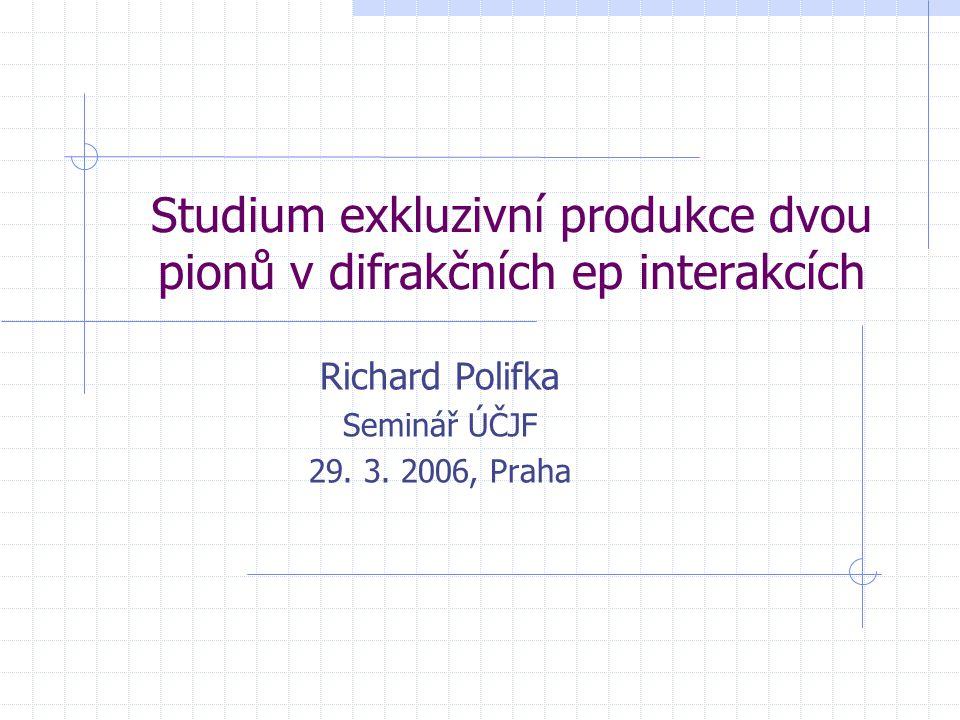Studium exkluzivní produkce dvou pionů v difrakčních ep interakcích Richard Polifka Seminář ÚČJF 29. 3. 2006, Praha