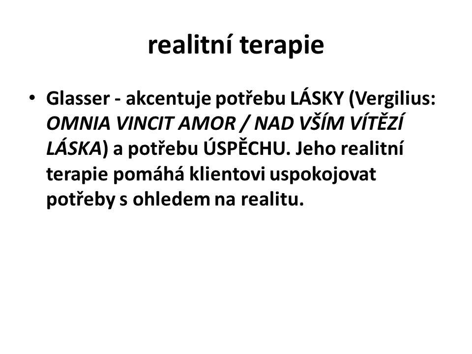 realitní terapie Glasser - akcentuje potřebu LÁSKY (Vergilius: OMNIA VINCIT AMOR / NAD VŠÍM VÍTĚZÍ LÁSKA) a potřebu ÚSPĚCHU. Jeho realitní terapie pom