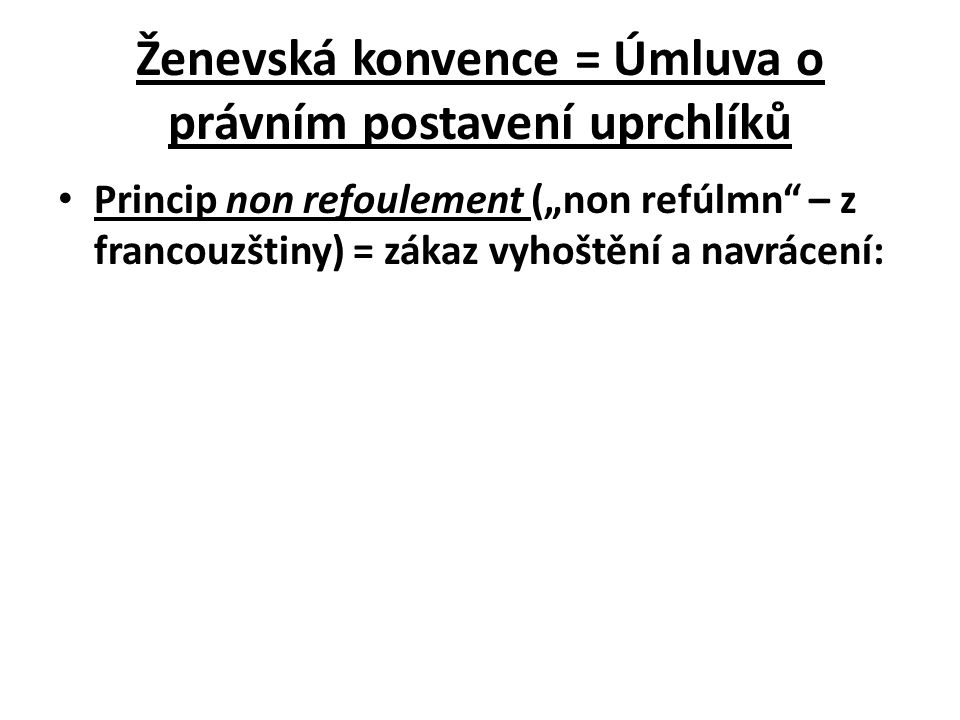 """Ženevská konvence = Úmluva o právním postavení uprchlíků Princip non refoulement (""""non refúlmn"""" – z francouzštiny) = zákaz vyhoštění a navrácení:"""