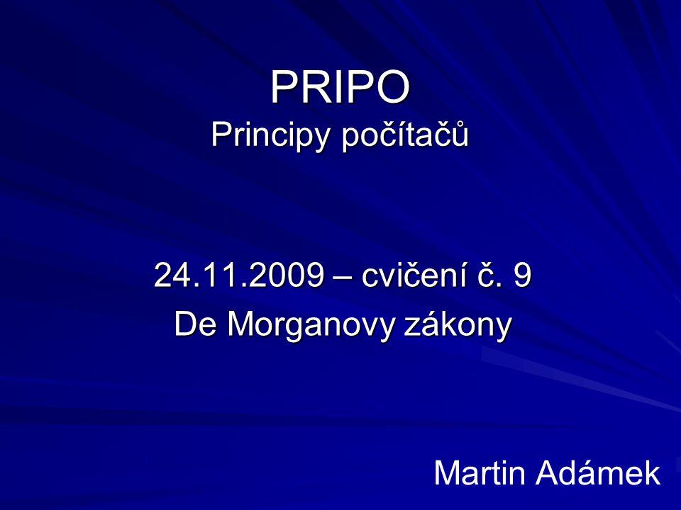 PRIPO Principy počítačů 24.11.2009 – cvičení č. 9 De Morganovy zákony Martin Adámek