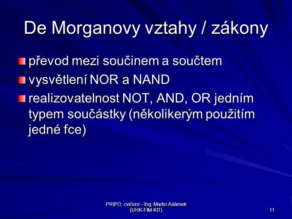 PRIPO, cvičení – Ing. Martin Adámek (UHK-FIM-KIT) 11 De Morganovy vztahy / zákony převod mezi součinem a součtem vysvětlení NOR a NAND realizovatelnos