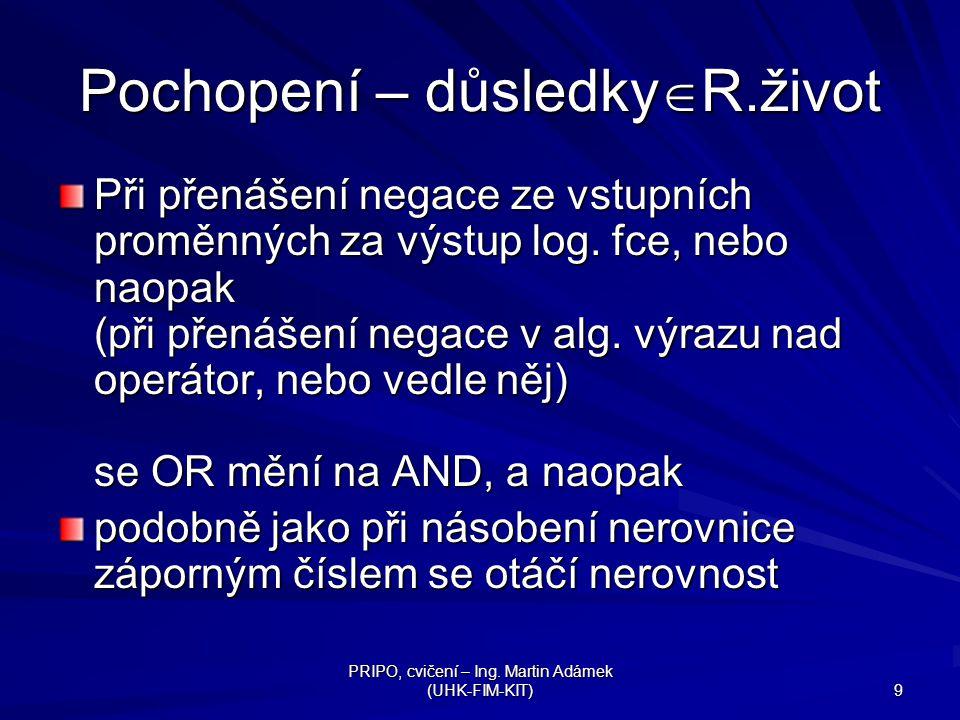 PRIPO, cvičení – Ing. Martin Adámek (UHK-FIM-KIT) 9 Pochopení – důsledky  R.život Při přenášení negace ze vstupních proměnných za výstup log. fce, ne