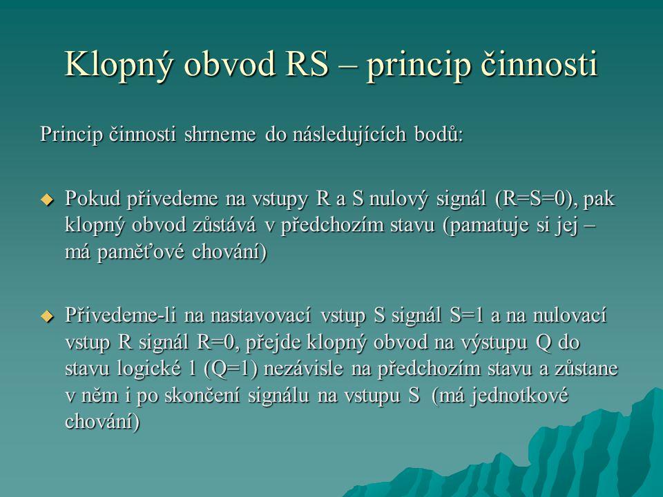 Klopný obvod RS – princip činnosti Princip činnosti shrneme do následujících bodů:  Pokud přivedeme na vstupy R a S nulový signál (R=S=0), pak klopný obvod zůstává v předchozím stavu (pamatuje si jej – má paměťové chování)  Přivedeme-li na nastavovací vstup S signál S=1 a na nulovací vstup R signál R=0, přejde klopný obvod na výstupu Q do stavu logické 1 (Q=1) nezávisle na předchozím stavu a zůstane v něm i po skončení signálu na vstupu S (má jednotkové chování)