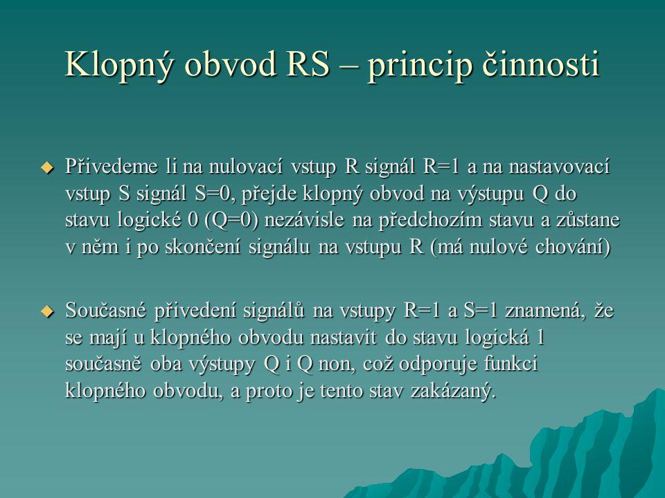 Klopný obvod RS – princip činnosti  Přivedeme li na nulovací vstup R signál R=1 a na nastavovací vstup S signál S=0, přejde klopný obvod na výstupu Q do stavu logické 0 (Q=0) nezávisle na předchozím stavu a zůstane v něm i po skončení signálu na vstupu R (má nulové chování)  Současné přivedení signálů na vstupy R=1 a S=1 znamená, že se mají u klopného obvodu nastavit do stavu logická 1 současně oba výstupy Q i Q non, což odporuje funkci klopného obvodu, a proto je tento stav zakázaný.