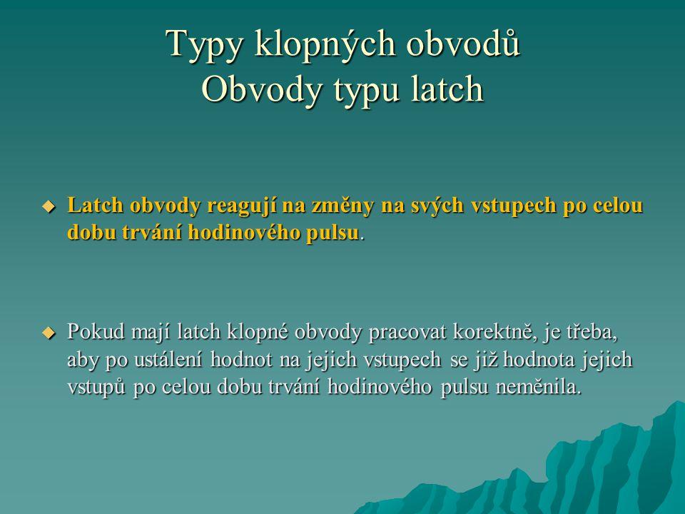 Typy klopných obvodů Obvody typu latch  Latch obvody reagují na změny na svých vstupech po celou dobu trvání hodinového pulsu.