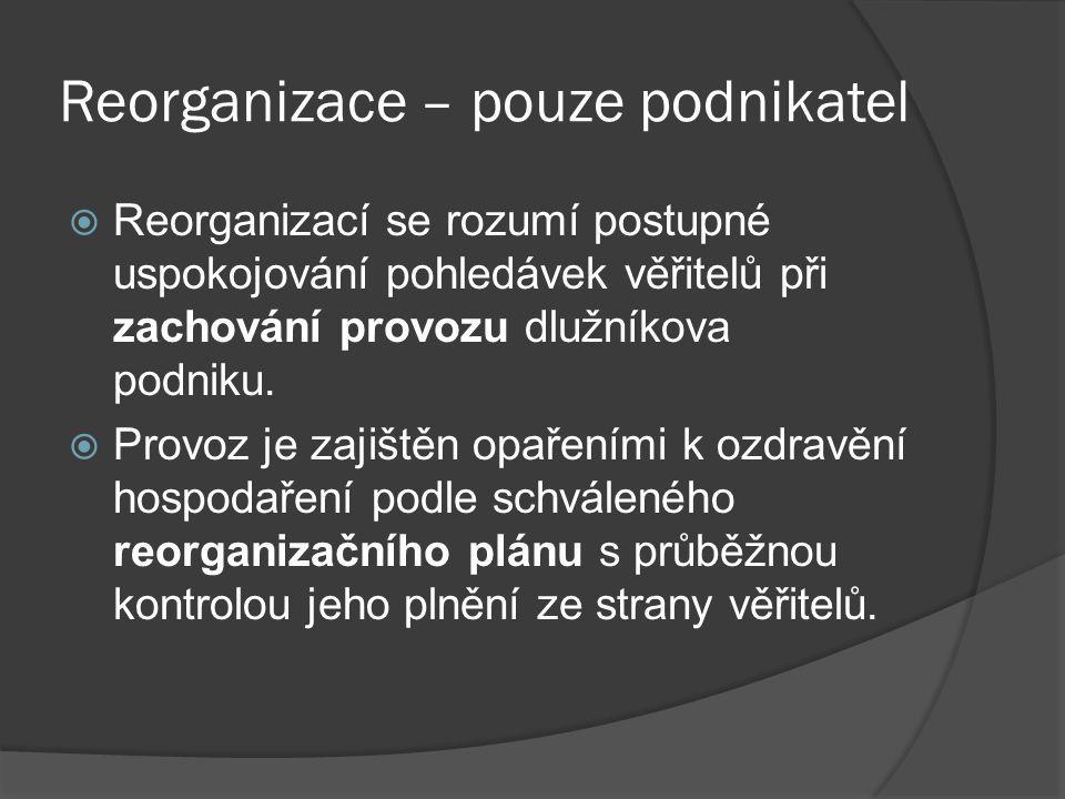 Reorganizace – pouze podnikatel  Reorganizací se rozumí postupné uspokojování pohledávek věřitelů při zachování provozu dlužníkova podniku.