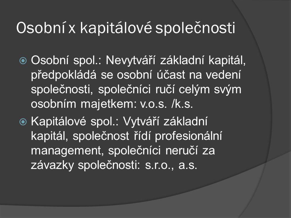 Osobní x kapitálové společnosti  Osobní spol.: Nevytváří základní kapitál, předpokládá se osobní účast na vedení společnosti, společníci ručí celým svým osobním majetkem: v.o.s.
