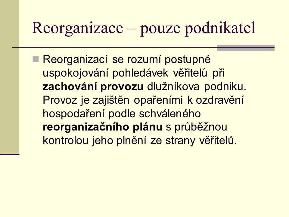 Reorganizace – pouze podnikatel Reorganizací se rozumí postupné uspokojování pohledávek věřitelů při zachování provozu dlužníkova podniku. Provoz je z