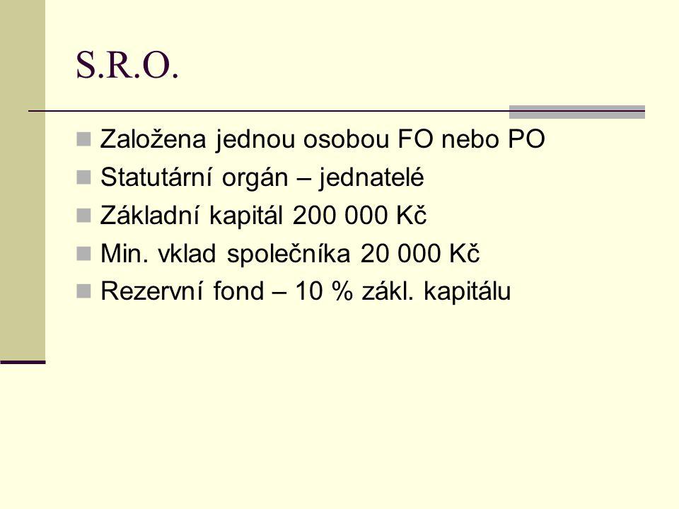 S.R.O. Založena jednou osobou FO nebo PO Statutární orgán – jednatelé Základní kapitál 200 000 Kč Min. vklad společníka 20 000 Kč Rezervní fond – 10 %